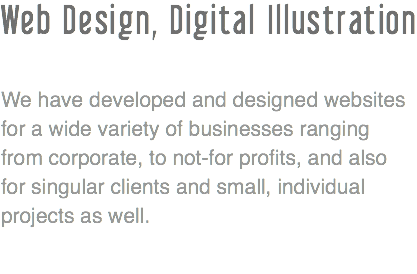 Web Design, Digital Illustration We have developed and designed websites for a wide variety of businesses ranging from corporate, to not-for profits, and also for singular clients and small, individual projects as well .