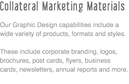 Collateral Marketing Materials Our Graphic Design capabilities include a wide variety of products,,formats and styles. These include corporate branding, logos, brochures, post cards, flyers, business cards, newsletters, annual reports and more.